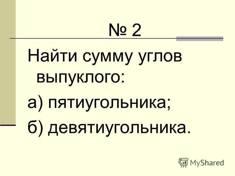2 Найти сумму углов выпуклого: а) пятиугольника; б) девятиугольника.