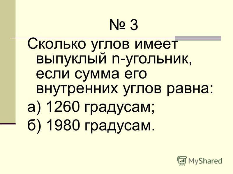 3 Сколько углов имеет выпуклый n-угольник, если сумма его внутренних углов равна: а) 1260 градусам; б) 1980 градусам.