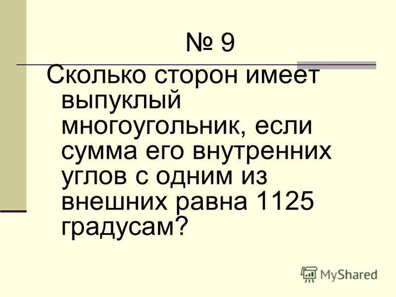 9 Сколько сторон имеет выпуклый многоугольник, если сумма его внутренних углов с одним из внешних равна 1125 градусам?