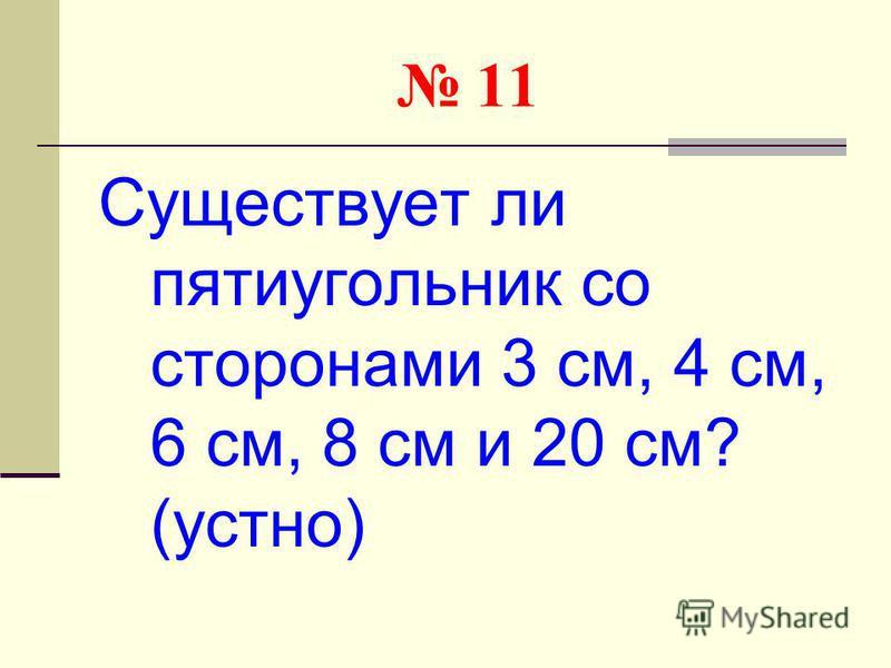 11 Существует ли пятиугольник со сторонами 3 см, 4 см, 6 см, 8 см и 20 см? (устно)