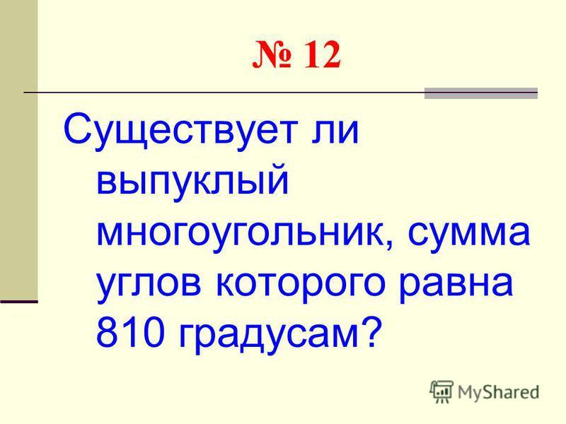 12 Существует ли выпуклый многоугольник, сумма углов которого равна 810 градусам?
