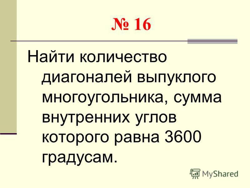 16 Найти количество диагоналей выпуклого многоугольника, сумма внутренних углов которого равна 3600 градусам.