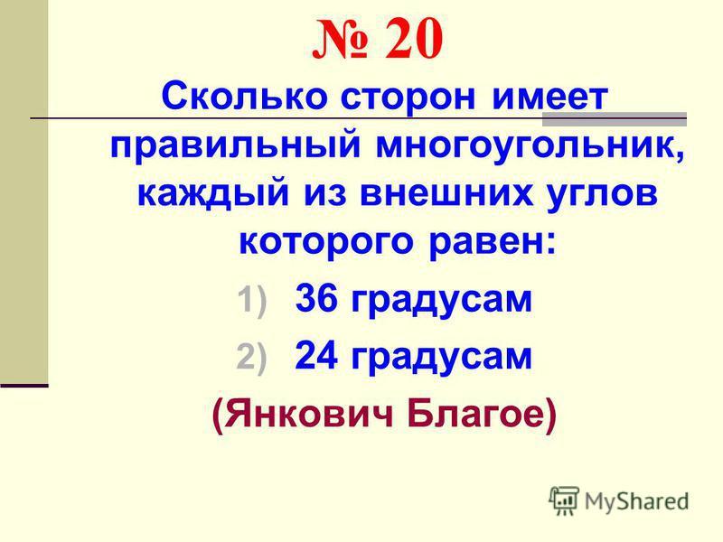 20 Сколько сторон имеет правильный многоугольник, каждый из внешних углов которого равен: 1) 36 градусам 2) 24 градусам (Янкович Благое)