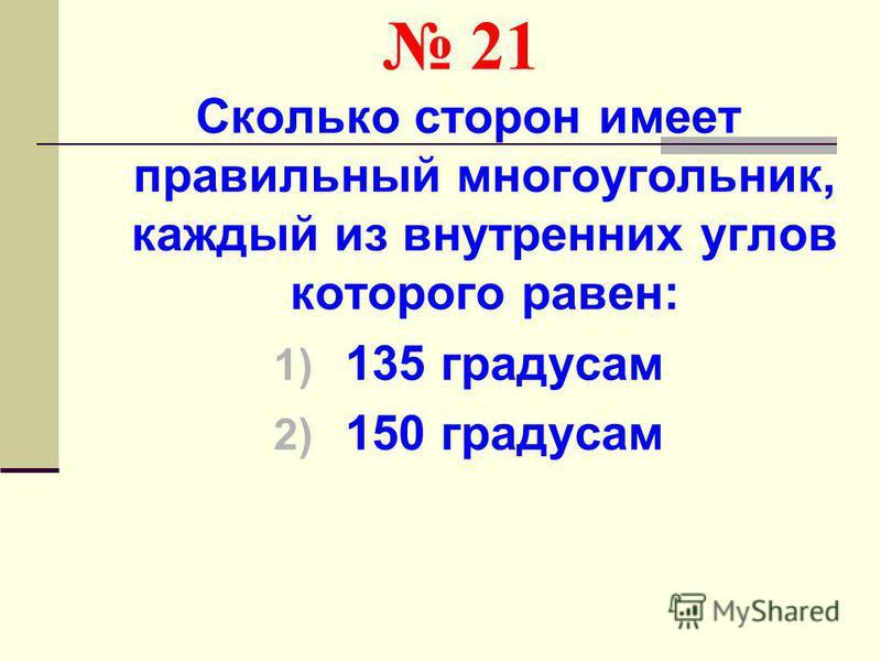 21 Сколько сторон имеет правильный многоугольник, каждый из внутренних углов которого равен: 1) 135 градусам 2) 150 градусам