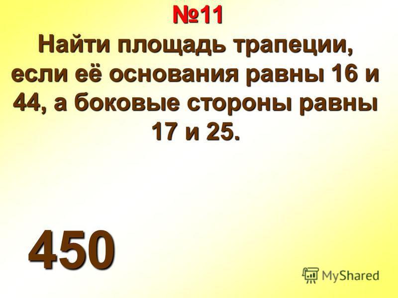 11 11 Найти площадь трапеции, если её основания равны 16 и 44, а боковые стороны равны 17 и 25. 450