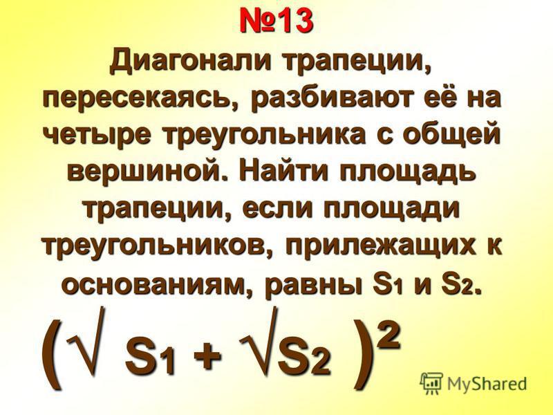 13 13 Диагонали трапеции, пересекаясь, разбивают её на четыре треугольника с общей вершиной. Найти площадь трапеции, если площади треугольников, прилежащих к основаниям, равны S 1 и S 2. ( S 1 + S 2 )²