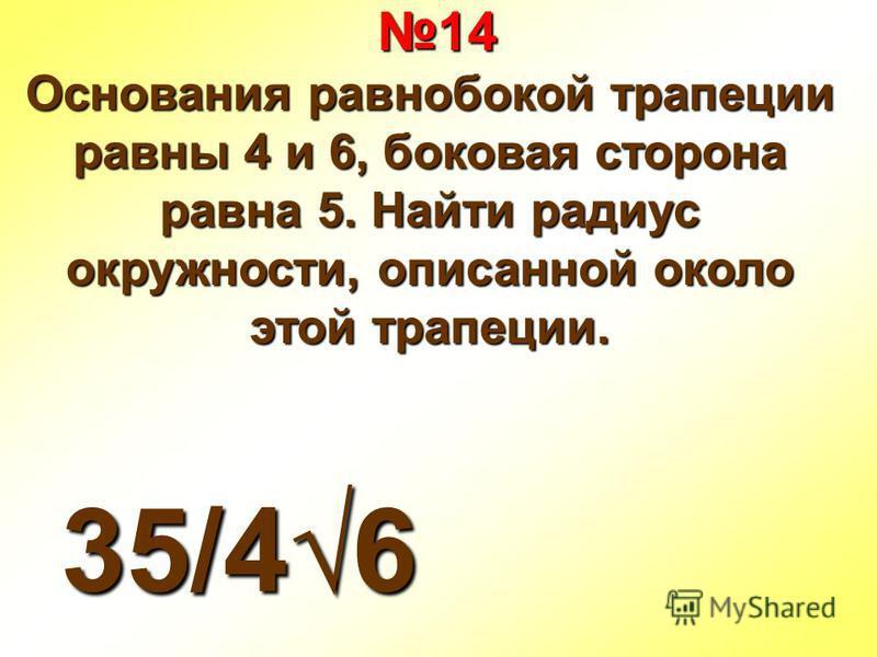 14 14 Основания равнобокой трапеции равны 4 и 6, боковая сторона равна 5. Найти радиус окружности, описанной около этой трапеции. 35/46