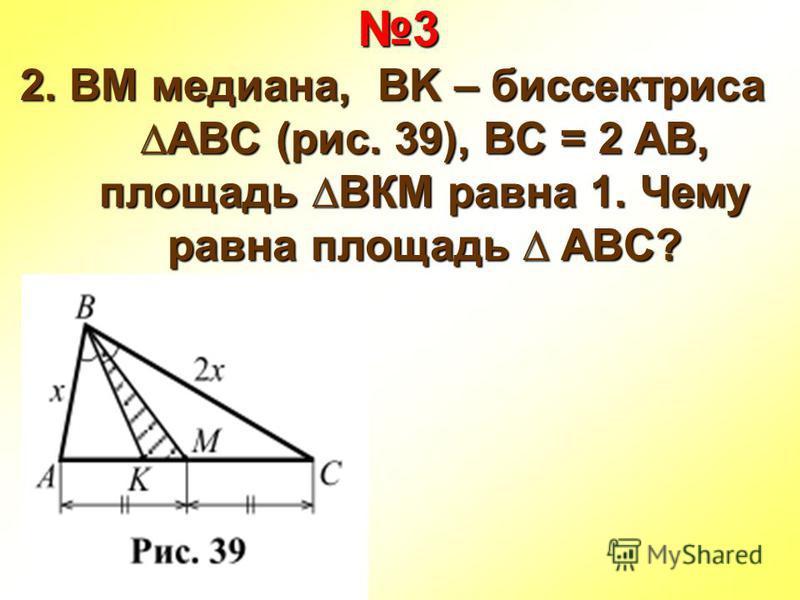 3 2. BM медиана, BK – биссектрисаABC (рис. 39), BC = 2 AB, площадь ВКМ равна 1. Чему равна площадь ABC?