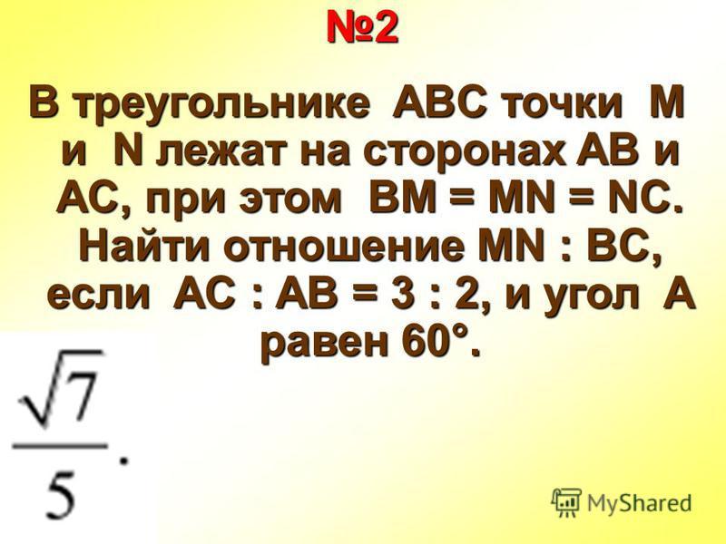 2 В треугольнике ABC точки M и N лежат на сторонах AB и AC, при этом BM = MN = NC. Найти отношение MN : BC, если AC : AB = 3 : 2, и угол A равен 60°.