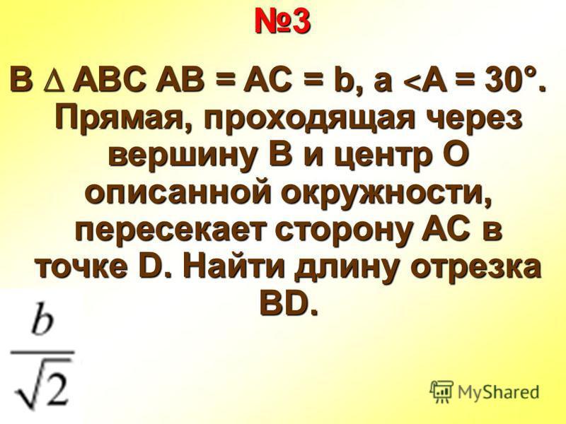 3 В ABC AB = AC = b, а ˂ A = 30°. Прямая, проходящая через вершину B и центр O описанной окружности, пересекает сторону AC в точке D. Найти длину отрезка BD.