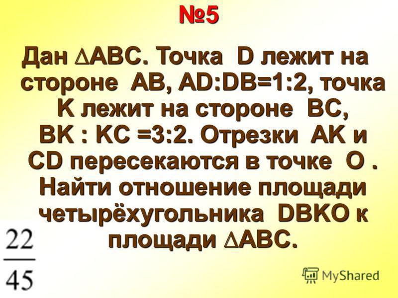 5 Дан ABC. Точка D лежит на стороне AB, AD:DB=1:2, точка K лежит на стороне BC, BK : KC =3:2. Отрезки AK и CD пересекаются в точке O. Найти отношение площади четырёхугольника DBKO к площади ABC.