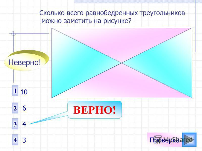 Проверка Сколько всего равнобедренных треугольников можно заметить на рисунке? 1 2 4 3 10 6 4 3 Неверно! ВЕРНО!