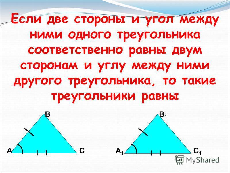 Если две стороны и угол между ними одного треугольника соответственно равны двум сторонам и углу между ними другого треугольника, то такие треугольники равны А В С А1А1 В1В1 С1С1