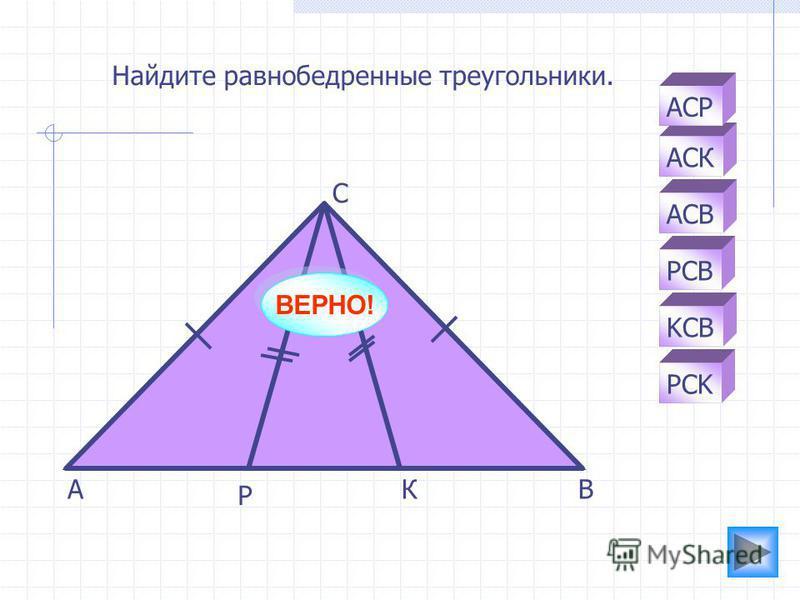 АК Р С В АСК PCB АСВ АСР KCB PCK Найдите равнобедренные треугольники. ВЕРНО!