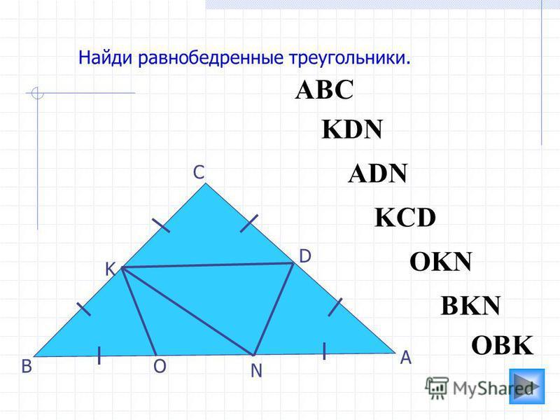 АВС O N K D С В А Найди равнобедренные треугольники. ADN OBK KCD KDN BKN OKN