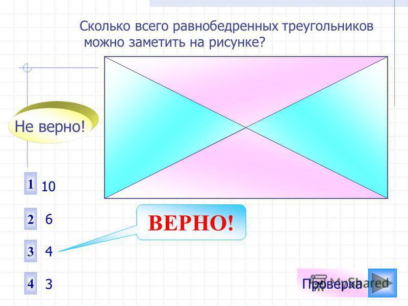 Проверка Сколько всего равнобедренных треугольников можно заметить на рисунке? 1 2 4 3 10 6 4 3 Не верно! ВЕРНО!