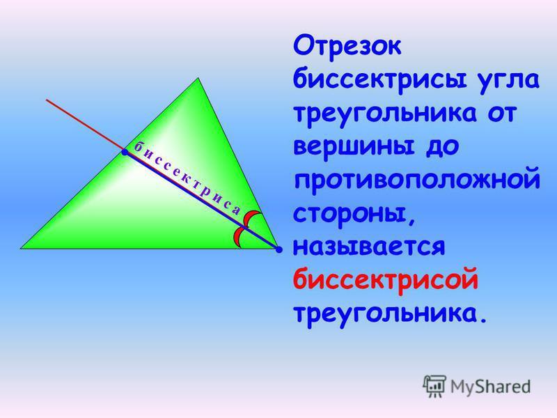 Отрезок биссектрисы угла треугольника от вершины до противоположной стороны, называется биссектрисой треугольника. б и с с е к т р и с а