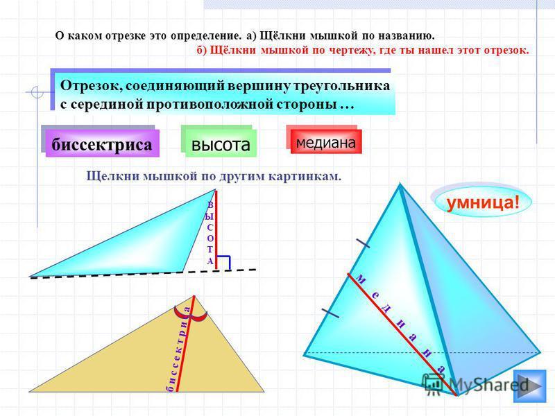 высота биссектриса О каком отрезке это определение. а) Щёлкни мышкой по названию. б) Щёлкни мышкой по чертежу, где ты нашел этот отрезок. умница! Отрезок, соединяющий вершину треугольника с серединой противоположной стороны … Отрезок, соединяющий вер