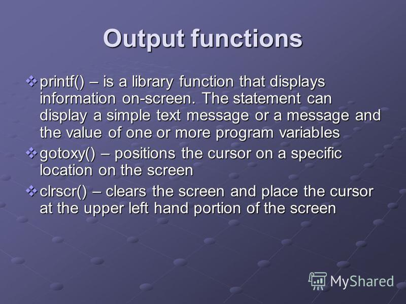 Output functions printf() – is a library function that displays information on-screen. The statement can display a simple text message or a message and the value of one or more program variables printf() – is a library function that displays informat