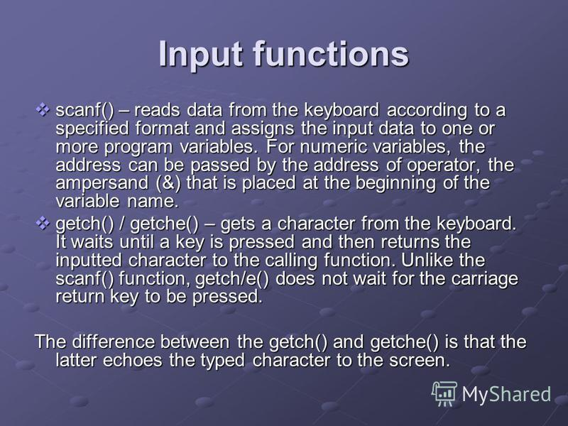 Input functions scanf() – reads data from the keyboard according to a specified format and assigns the input data to one or more program variables. For numeric variables, the address can be passed by the address of operator, the ampersand (&) that is