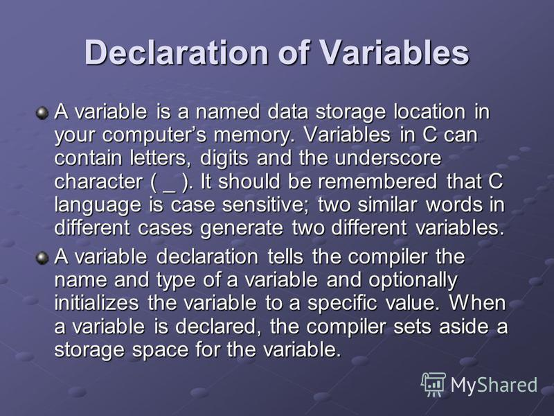 Declaration of Variables A variable is a named data storage location in your computers memory. Variables in C can contain letters, digits and the underscore character ( _ ). It should be remembered that C language is case sensitive; two similar words