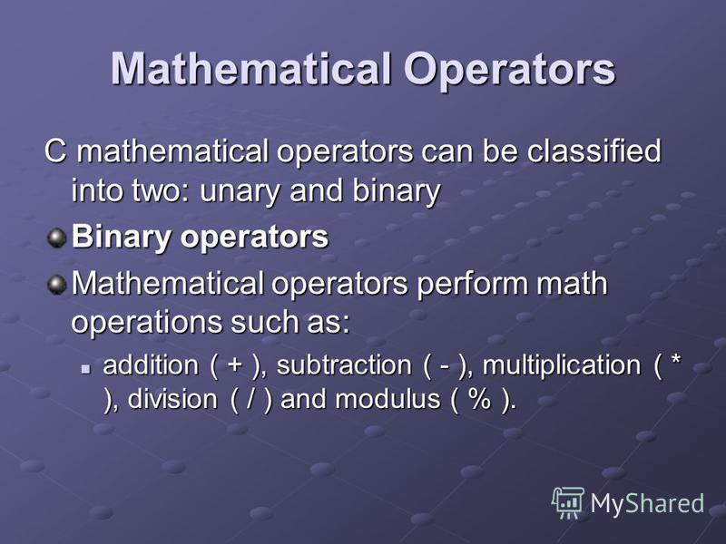 Mathematical Operators C mathematical operators can be classified into two: unary and binary Binary operators Mathematical operators perform math operations such as: addition ( + ), subtraction ( - ), multiplication ( * ), division ( / ) and modulus