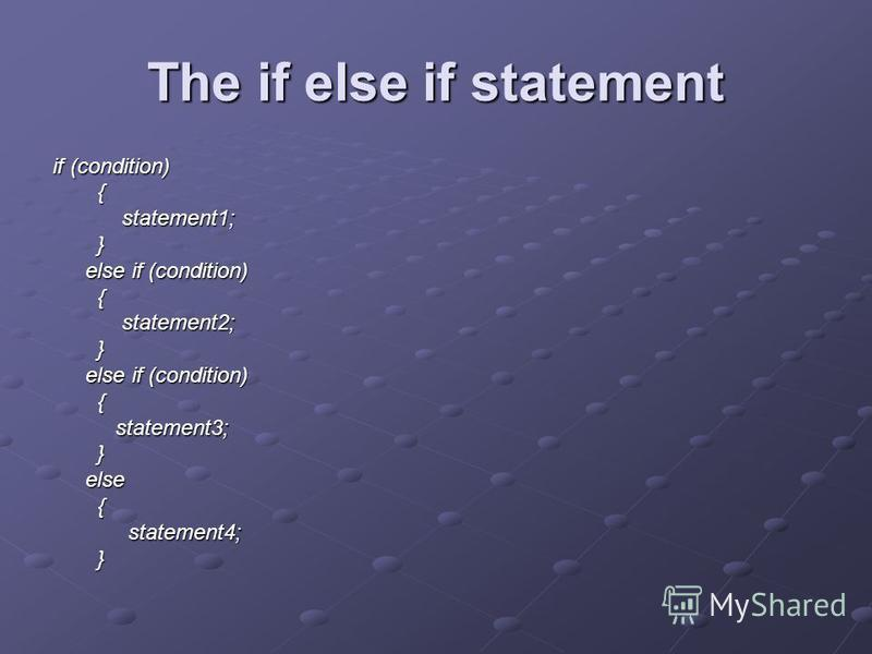 The if else if statement if (condition) { statement1; } else if (condition) { statement2; } else if (condition) { statement3; } else { statement4; }