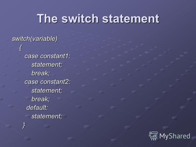 The switch statement switch(variable) { case constant1: statement; break; case constant2: statement; break; default: statement; }