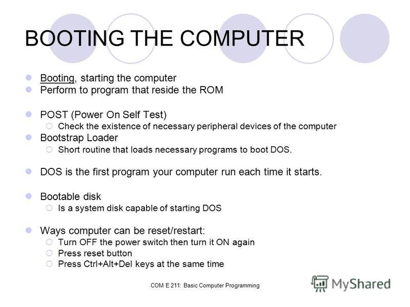 COM E 211: Basic Computer Programming BOOTING THE COMPUTER Booting, starting the computer Perform to program that reside the ROM POST (Power On Self Test) Check the existence of necessary peripheral devices of the computer Bootstrap Loader Short rout