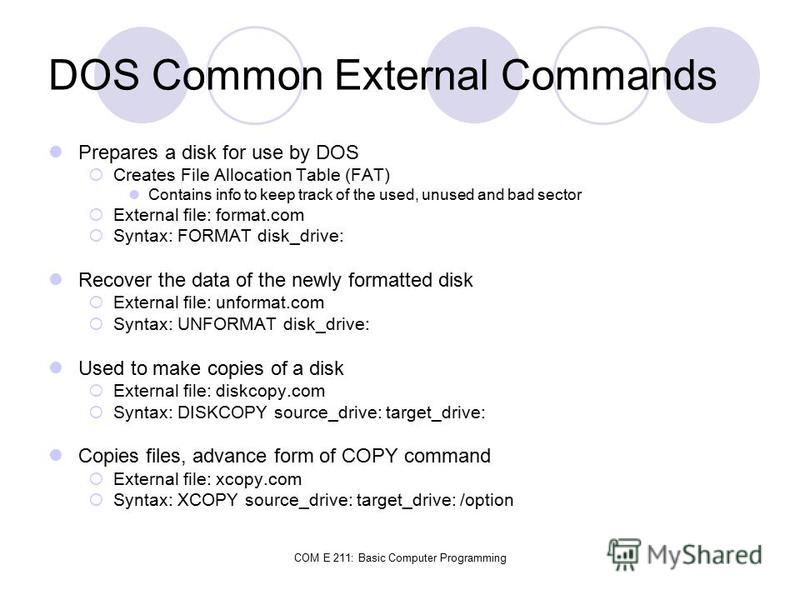 COM E 211: Basic Computer Programming DOS Common External Commands Prepares a disk for use by DOS Creates File Allocation Table (FAT) Contains info to keep track of the used, unused and bad sector External file: format.com Syntax: FORMAT disk_drive: