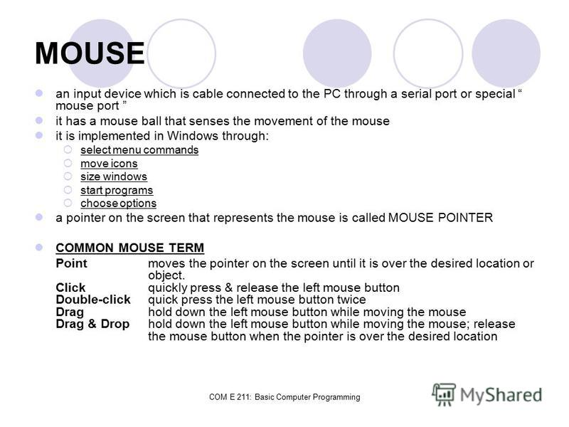 COM E 211: Basic Computer Programming MOUSE an input device which is cable connected to the PC through a serial port or special mouse port it has a mouse ball that senses the movement of the mouse it is implemented in Windows through: select menu com