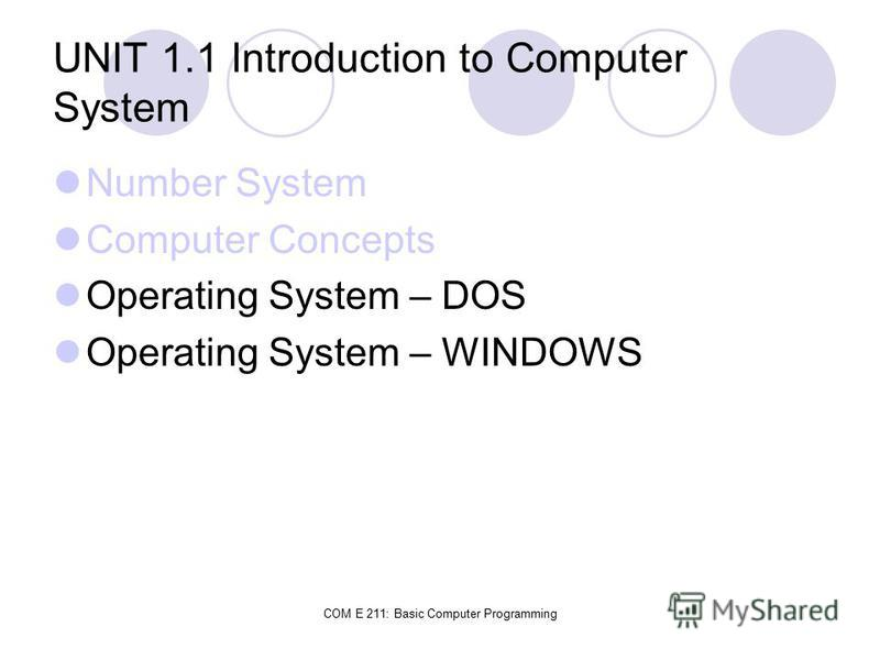 COM E 211: Basic Computer Programming UNIT 1.1 Introduction to Computer System Number System Computer Concepts Operating System – DOS Operating System – WINDOWS