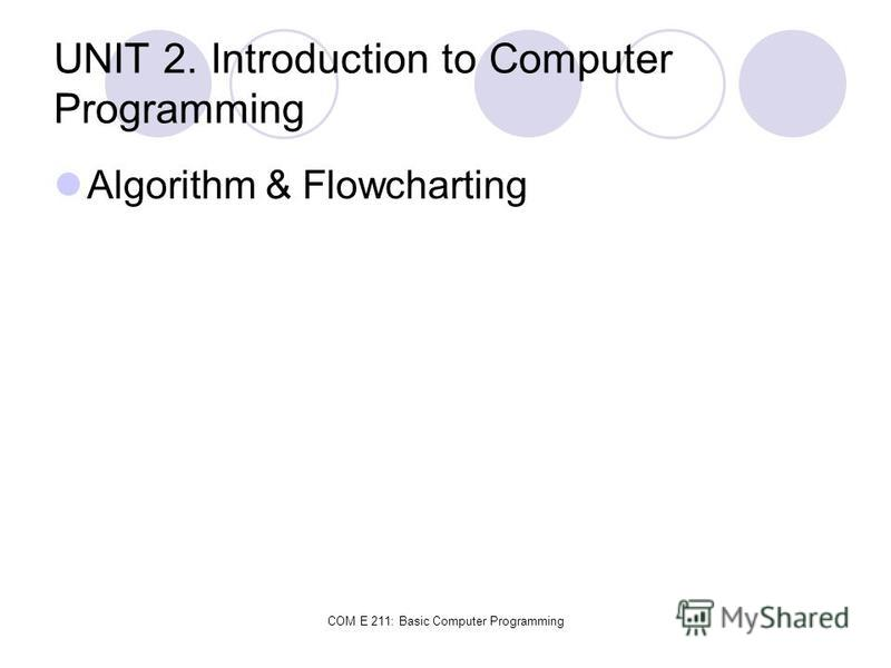 COM E 211: Basic Computer Programming UNIT 2. Introduction to Computer Programming Algorithm & Flowcharting