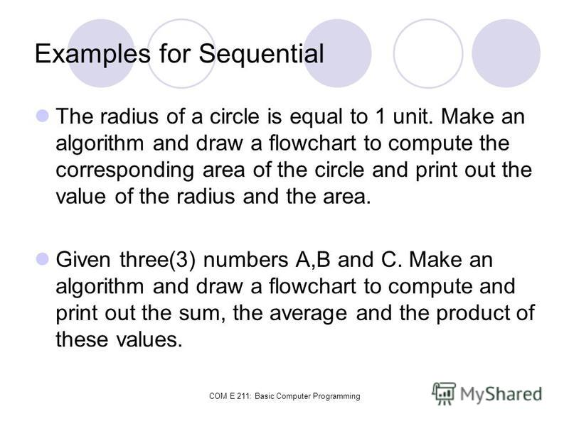 COM E 211: Basic Computer Programming Examples for Sequential The radius of a circle is equal to 1 unit. Make an algorithm and draw a flowchart to compute the corresponding area of the circle and print out the value of the radius and the area. Given