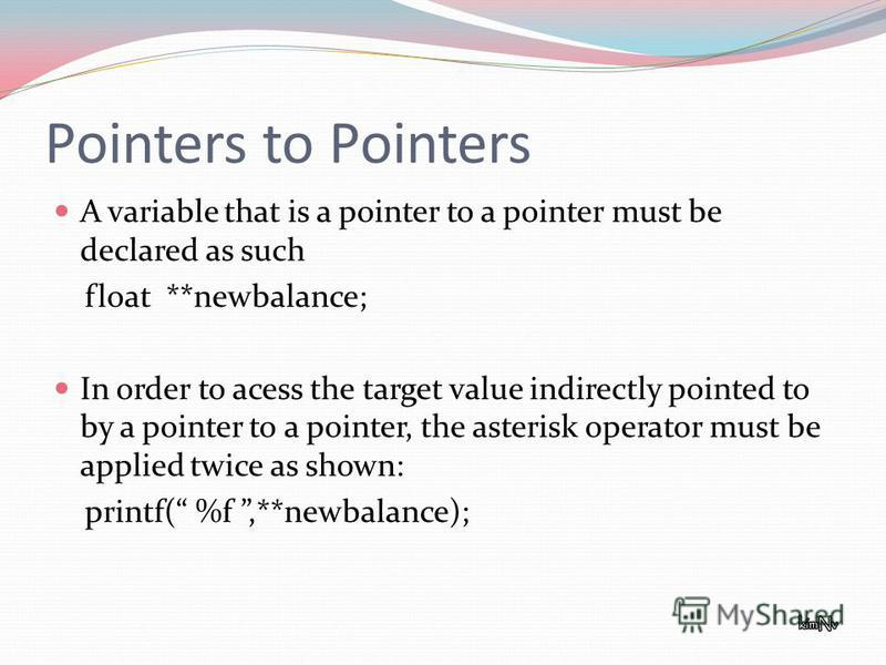 Pointers to Pointers A variable that is a pointer to a pointer must be declared as such float **newbalance; In order to acess the target value indirectly pointed to by a pointer to a pointer, the asterisk operator must be applied twice as shown: prin