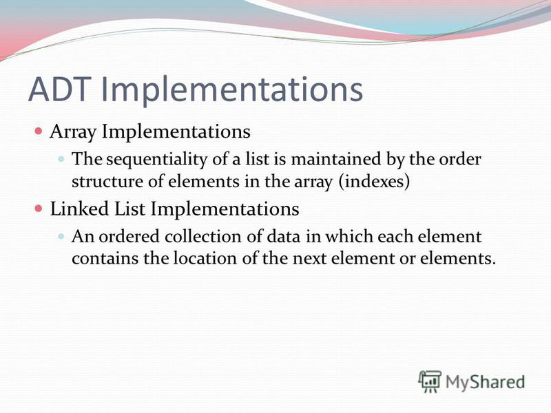 ADT Implementations Array Implementations The sequentiality of a list is maintained by the order structure of elements in the array (indexes) Linked List Implementations An ordered collection of data in which each element contains the location of the