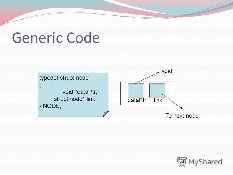 Generic Code typedef struct node { void *dataPtr; struct node* link; } NODE; dataPtrlink void To next node