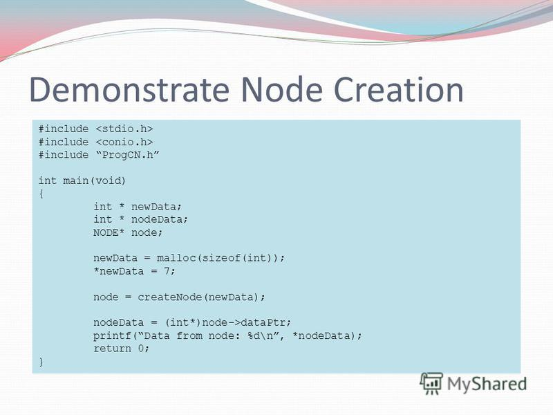 Demonstrate Node Creation #include #include ProgCN.h int main(void) { int * newData; int * nodeData; NODE* node; newData = malloc(sizeof(int)); *newData = 7; node = createNode(newData); nodeData = (int*)node->dataPtr; printf(Data from node: %d\n, *no
