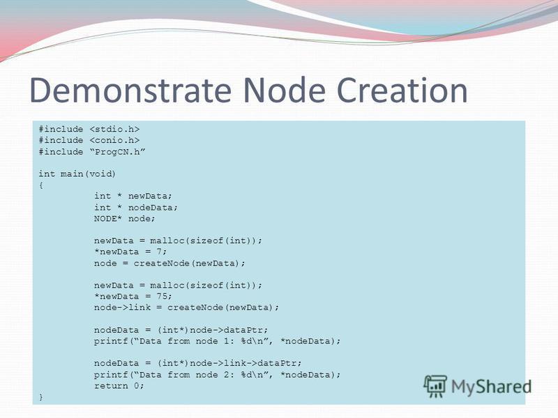 Demonstrate Node Creation #include #include ProgCN.h int main(void) { int * newData; int * nodeData; NODE* node; newData = malloc(sizeof(int)); *newData = 7; node = createNode(newData); newData = malloc(sizeof(int)); *newData = 75; node->link = creat