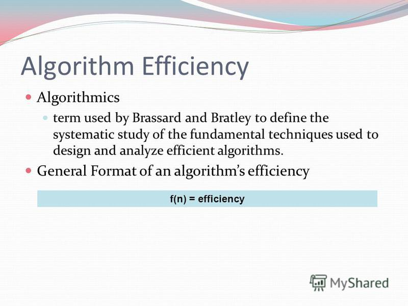 Algorithm Efficiency Algorithmics term used by Brassard and Bratley to define the systematic study of the fundamental techniques used to design and analyze efficient algorithms. General Format of an algorithms efficiency f(n) = efficiency