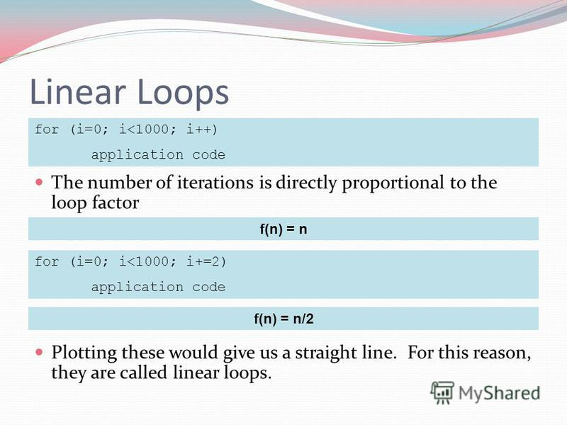 Linear Loops The number of iterations is directly proportional to the loop factor Plotting these would give us a straight line. For this reason, they are called linear loops. for (i=0; i<1000; i++) application code f(n) = n for (i=0; i<1000; i+=2) ap