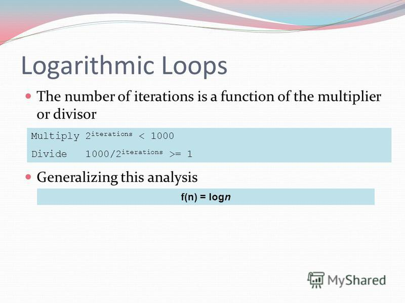 Logarithmic Loops The number of iterations is a function of the multiplier or divisor Generalizing this analysis Multiply 2 iterations < 1000 Divide 1000/2 iterations >= 1 f(n) = logn