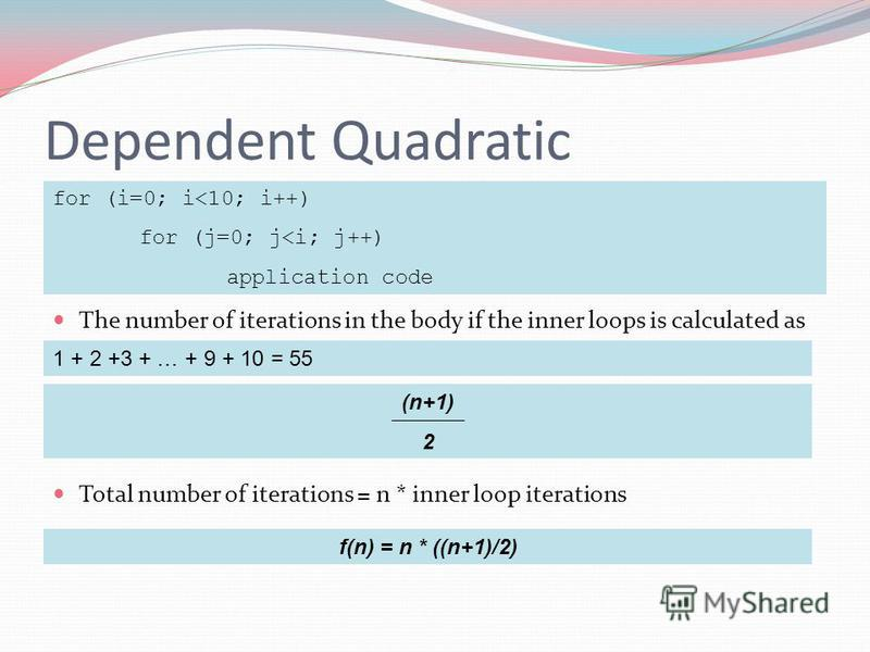 Dependent Quadratic The number of iterations in the body if the inner loops is calculated as Total number of iterations = n * inner loop iterations for (i=0; i<10; i++) for (j=0; j<i; j++) application code 1 + 2 +3 + … + 9 + 10 = 55 (n+1) 2 f(n) = n