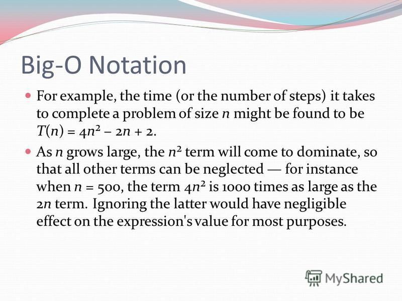Big-O Notation For example, the time (or the number of steps) it takes to complete a problem of size n might be found to be T(n) = 4n² 2n + 2. As n grows large, the n² term will come to dominate, so that all other terms can be neglected for instance