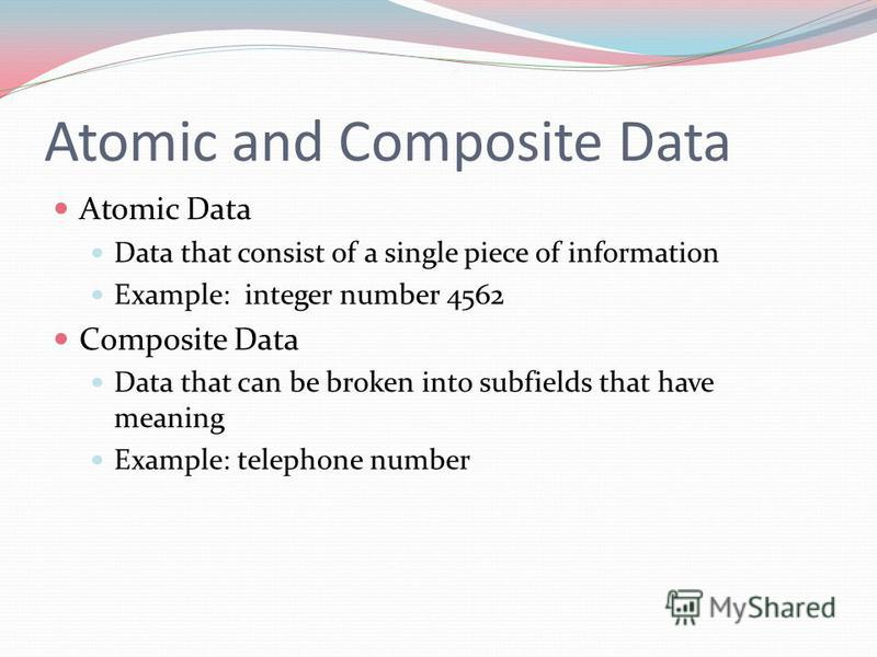Atomic and Composite Data Atomic Data Data that consist of a single piece of information Example: integer number 4562 Composite Data Data that can be broken into subfields that have meaning Example: telephone number