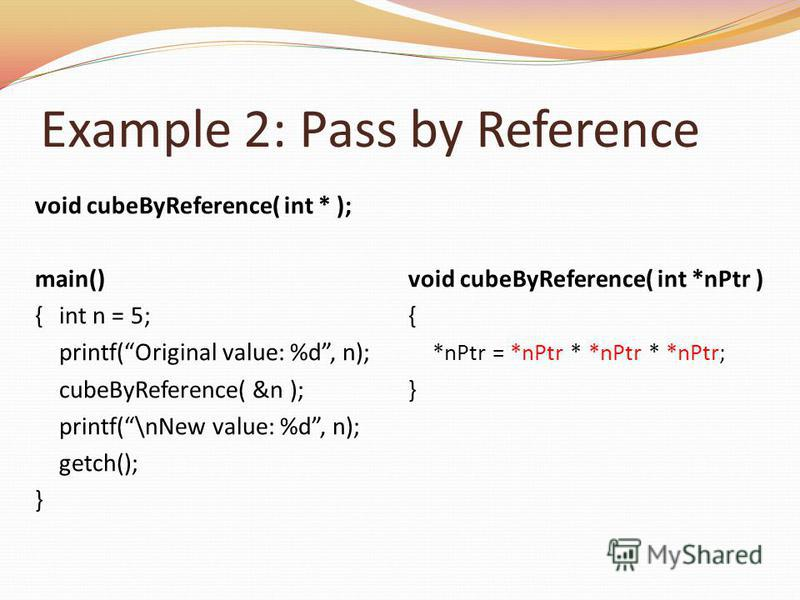 Example 2: Pass by Reference void cubeByReference( int * ); main() {int n = 5; printf(Original value: %d, n); cubeByReference( &n ); printf(\nNew value: %d, n); getch(); } void cubeByReference( int *nPtr ) { *nPtr = *nPtr * *nPtr * *nPtr; }