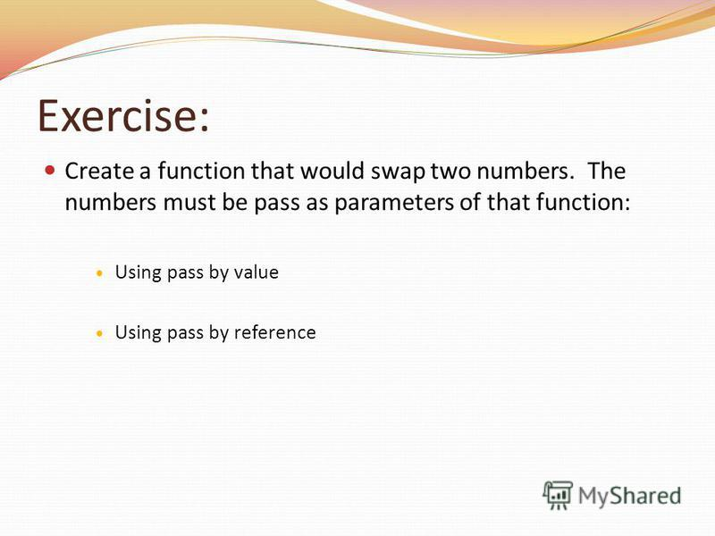 Exercise: Create a function that would swap two numbers. The numbers must be pass as parameters of that function: Using pass by value Using pass by reference