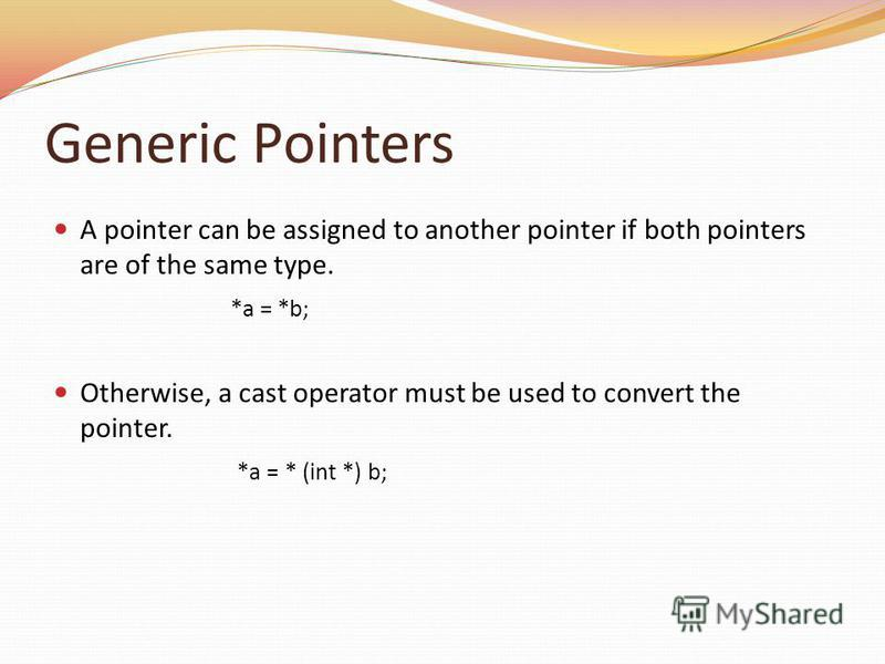Generic Pointers A pointer can be assigned to another pointer if both pointers are of the same type. *a = *b; Otherwise, a cast operator must be used to convert the pointer. *a = * (int *) b;