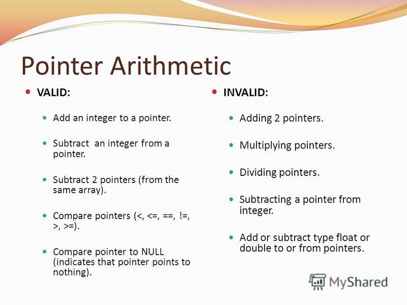 Pointer Arithmetic VALID: Add an integer to a pointer. Subtract an integer from a pointer. Subtract 2 pointers (from the same array). Compare pointers (, >=). Compare pointer to NULL (indicates that pointer points to nothing). INVALID: Adding 2 point