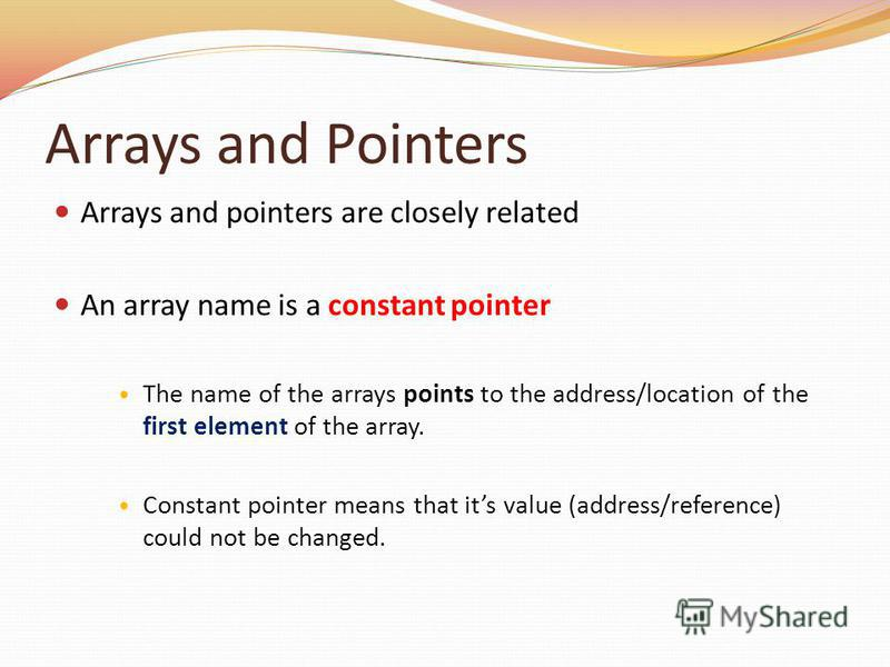 Arrays and Pointers Arrays and pointers are closely related An array name is a constant pointer The name of the arrays points to the address/location of the first element of the array. Constant pointer means that its value (address/reference) could n